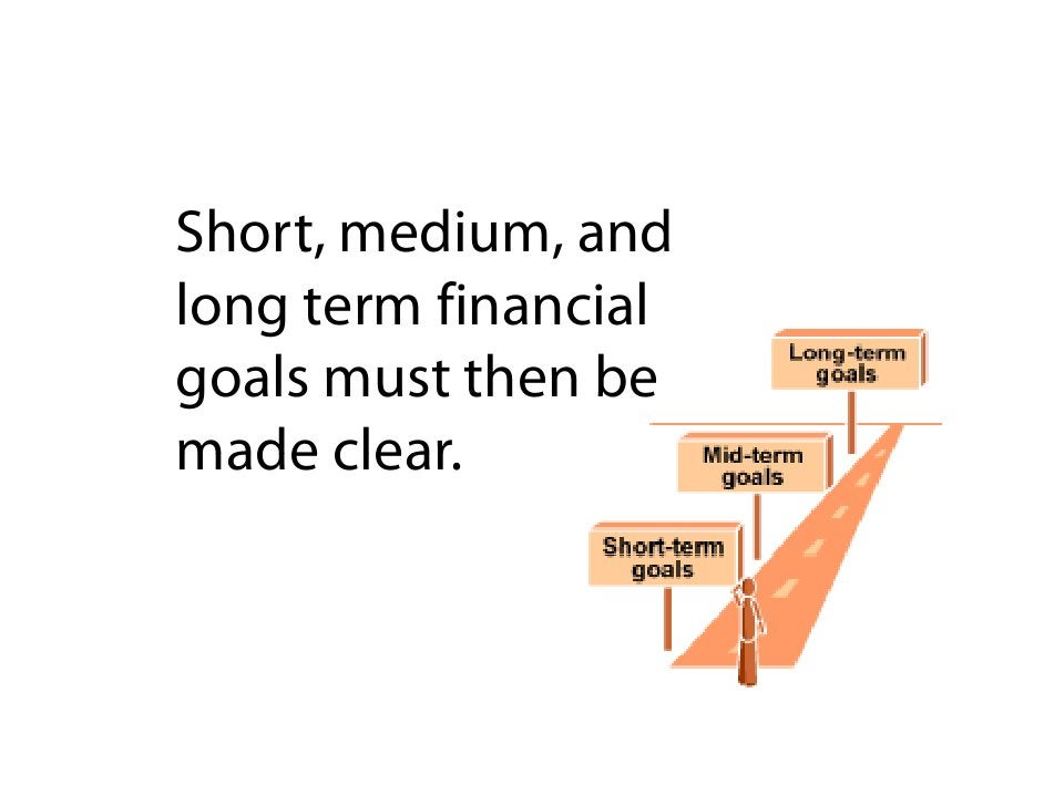 Short, medium, and long term financial goals must then be made clear        clear.