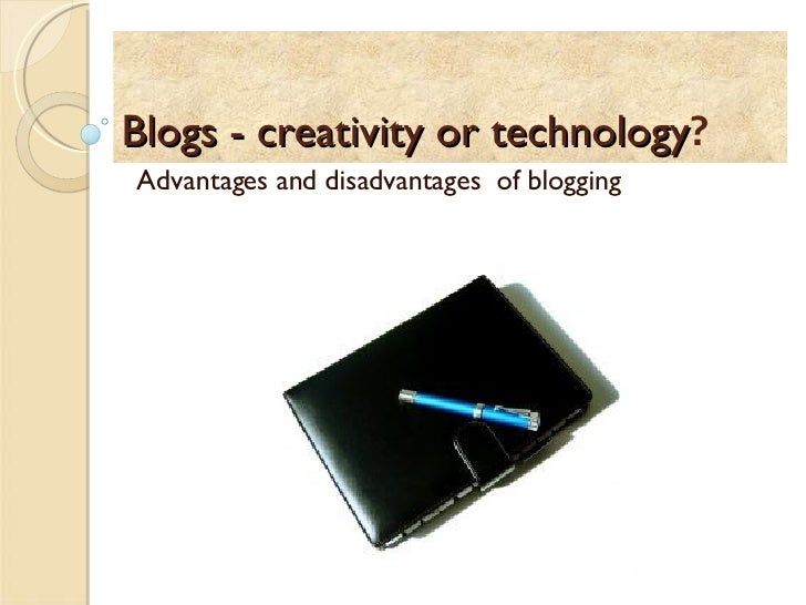 Blogs - creativity or technology ? Advantages and disadvantages  of blogging