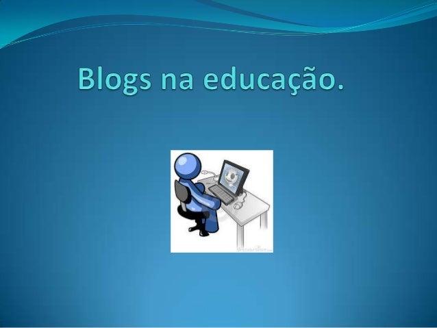 Blogs na educação?  O que são blogs?  Blog e um espaço na web que pode ser usado, como ferramenta de acesso e desenvolvi...