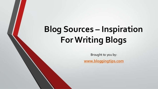 Blog Sources – Inspiration For Writing Blogs Brought to you by:  www.bloggingtips.com
