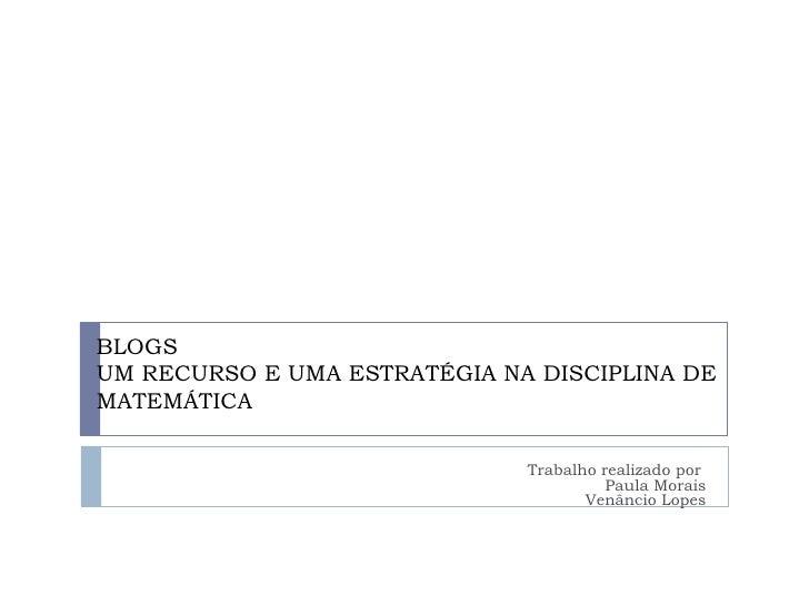 BLOGS UM RECURSO E UMA ESTRATÉGIA NA DISCIPLINA DE MATEMÁTICA Trabalho realizado por  Paula Morais Venâncio Lopes