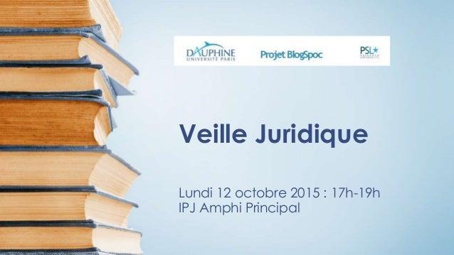 Veille Juridique Lundi 12 octobre 2015 : 17h-19h IPJ Amphi Principal