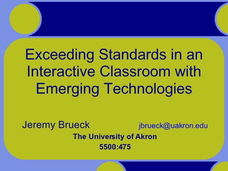 Exceeding Standards in an Interactive Classroom with Emerging Technologies Jeremy Brueck    [email_address] The University...