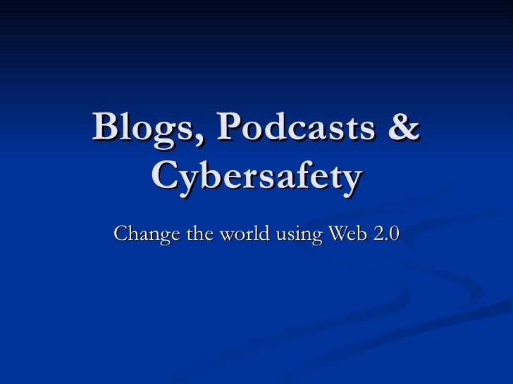 Blogs, Podcasts & Cybersafety Change the world using Web 2.0