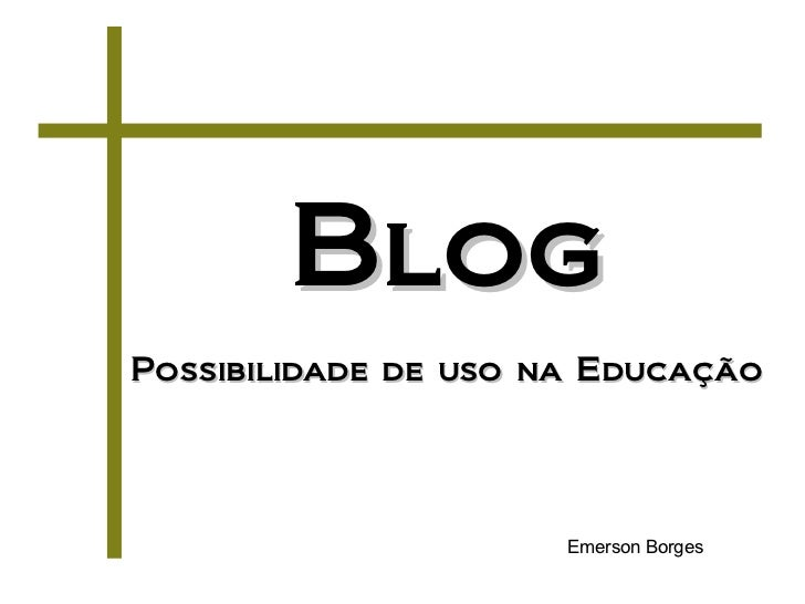 BlogPossibilidade de uso na Educação                      Emerson Borges