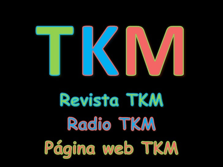 T<br />K<br />M<br />Revista TKM<br />Radio TKM<br />Página web TKM<br />