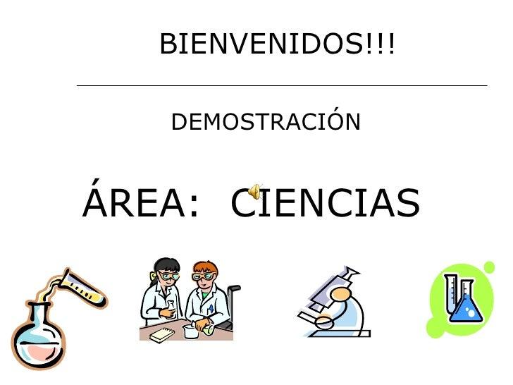 <ul><li>BIENVENIDOS!!! </li></ul><ul><li>DEMOSTRACIÓN  </li></ul><ul><li>ÁREA:  CIENCIAS </li></ul>