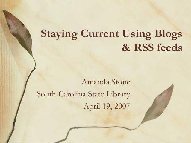 Staying Current Using Blogs& RSS feedsAmanda StoneSouth Carolina State LibraryApril 19, 2007