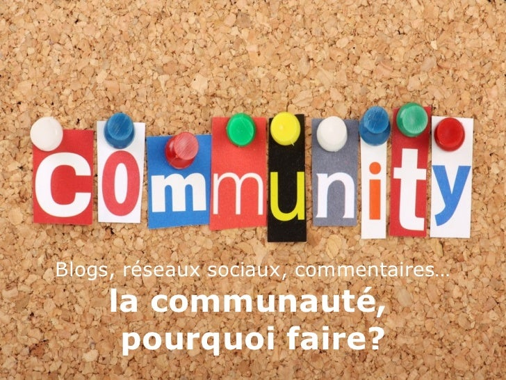 Blogs, réseaux sociaux, commentaires… la communauté,  pourquoi faire?