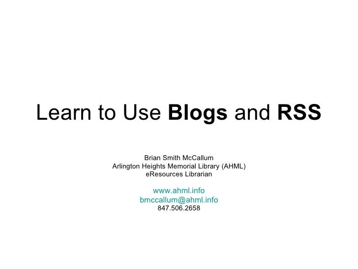 Learn to Use  Blogs  and  RSS Brian Smith McCallum Arlington Heights Memorial Library (AHML) eResources Librarian www.ahml...