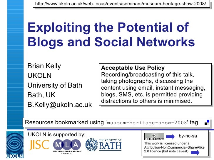 Exploiting the Potential of Blogs and Social Networks  Brian Kelly UKOLN University of Bath Bath, UK [email_address] UKOLN...