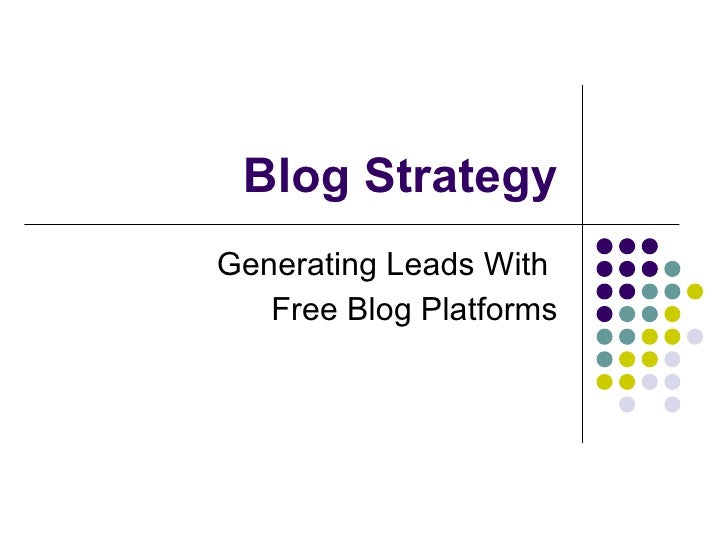Blog Strategy Generating Leads With  Free Blog Platforms