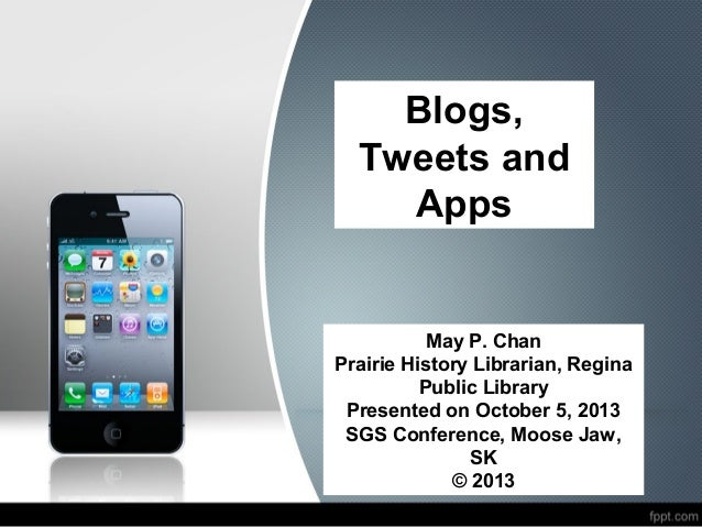 Blogs, Tweets and Apps May P. Chan Prairie History Librarian, Regina Public Library Presented on October 5, 2013 SGS Confe...