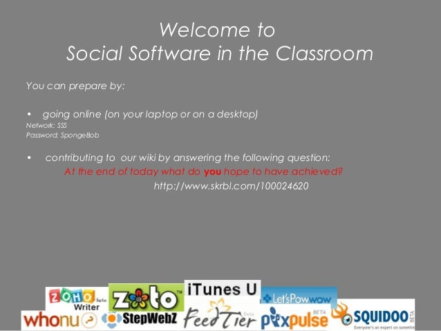 Welcome to          Social Software in the ClassroomYou can prepare by:•   going online (on your laptop or on a desktop)Ne...