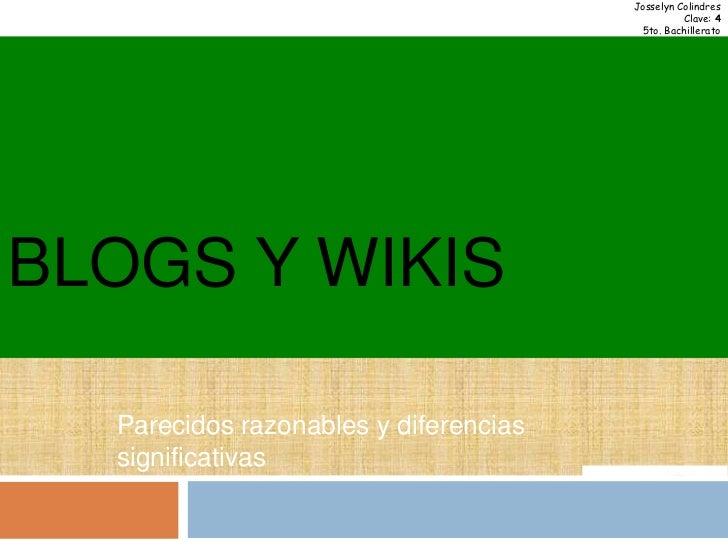 BLOGS y WIKIS<br />Josselyn Colindres<br />Clave: 4<br />5to. Bachillerato<br />Parecidos razonables y diferencias signifi...
