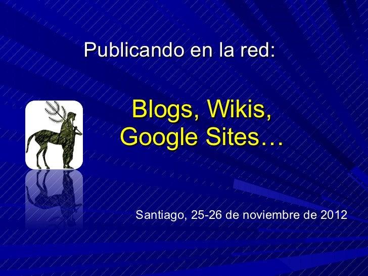 Blogs, Wikis, Google Sites… Publicando en la red: Santiago, 25-26 de noviembre de 2012