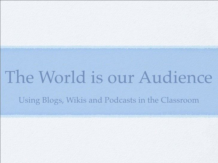 The World is our Audience  Using Blogs, Wikis and Podcasts in the Classroom