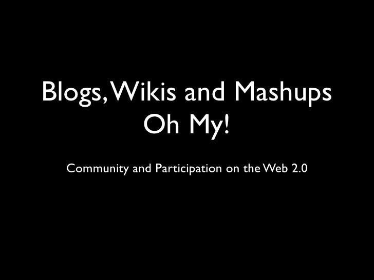 Blogs, Wikis and Mashups         Oh My!   Community and Participation on the Web 2.0