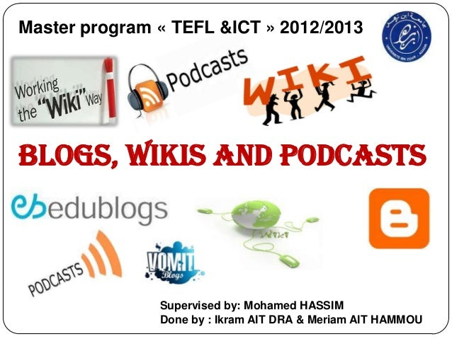 Master program « TEFL &ICT » 2012/2013Blogs, Wikis and Podcasts               Supervised by: Mohamed HASSIM               ...
