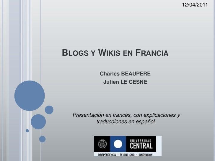 12/04/2011<br />Blogs y Wikis en Francia<br />Charles BEAUPERE<br />Julien LE CESNE<br />Presentación en francés, con expl...