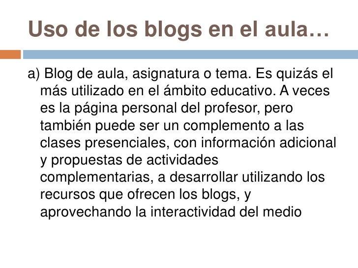 Uso de los blogs en el aula…<br />a) Blog de aula, asignatura o tema. Es quizás el más utilizado en el ámbito educativo. A...