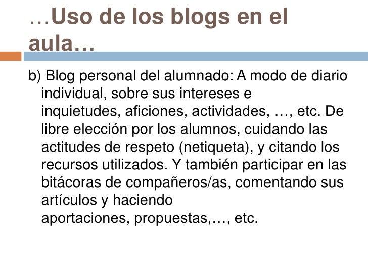 …Uso de los blogs en el aula…<br />b) Blog personal del alumnado: A modo de diario individual, sobre sus intereses e inqui...