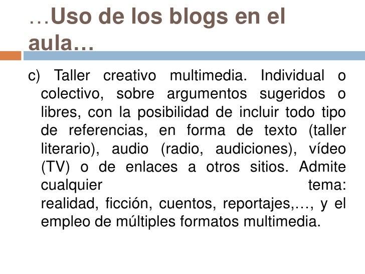 …Uso de los blogs en el aula…<br />c) Taller creativo multimedia. Individual o colectivo, sobre argumentos sugeridos o lib...