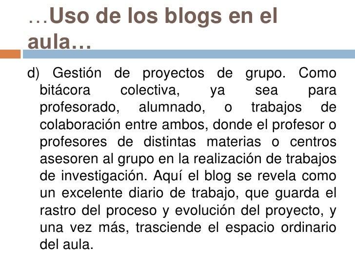 …Uso de los blogs en el aula…<br />d) Gestión de proyectos de grupo. Como bitácora colectiva, ya sea para profesorado, alu...