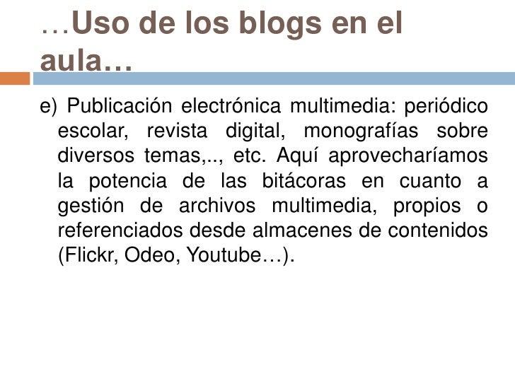 …Uso de los blogs en el aula…<br />e) Publicación electrónica multimedia: periódico escolar, revista digital, monografías ...