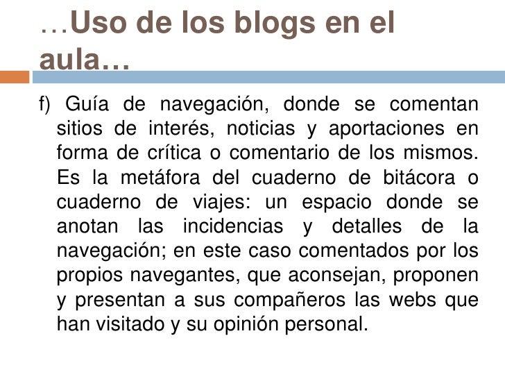 …Uso de los blogs en el aula…<br />f) Guía de navegación, donde se comentan sitios de interés, noticias y aportaciones en ...
