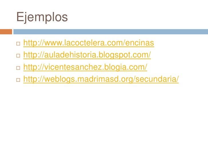 Ejemplos<br />http://www.lacoctelera.com/encinas<br />http://auladehistoria.blogspot.com/<br />http://vicentesanchez.blogi...