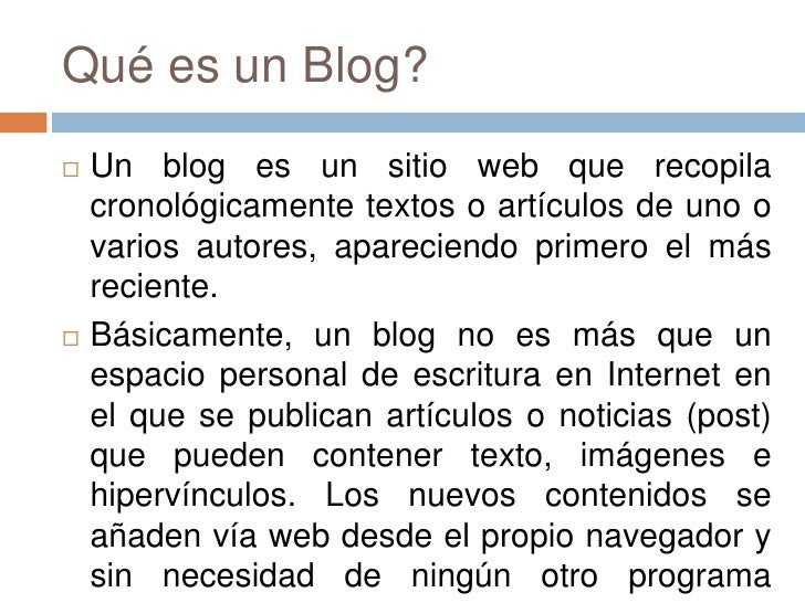 Qué es un Blog?<br />Un blog es un sitio web que recopila cronológicamente textos o artículos de uno o varios autores, apa...