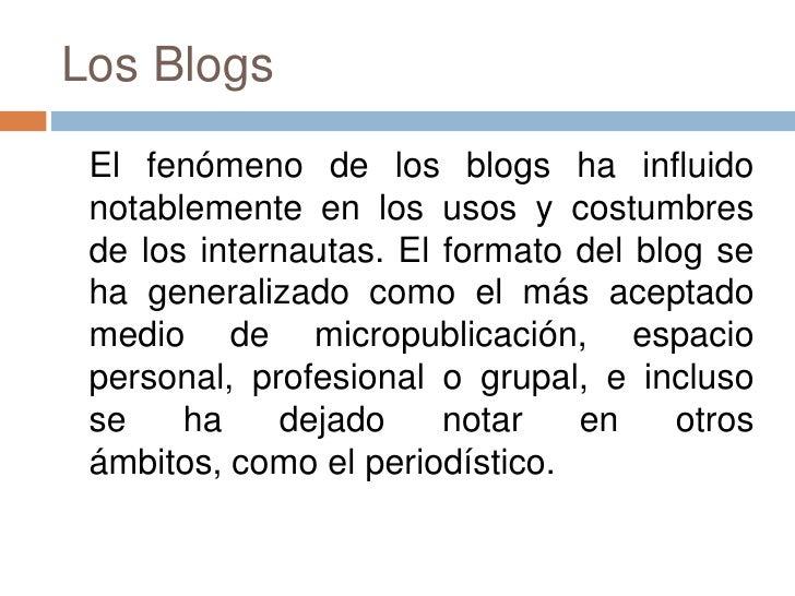 Los Blogs<br />El fenómeno de los blogs ha influido notablemente en los usos y costumbres de los internautas. El formato ...
