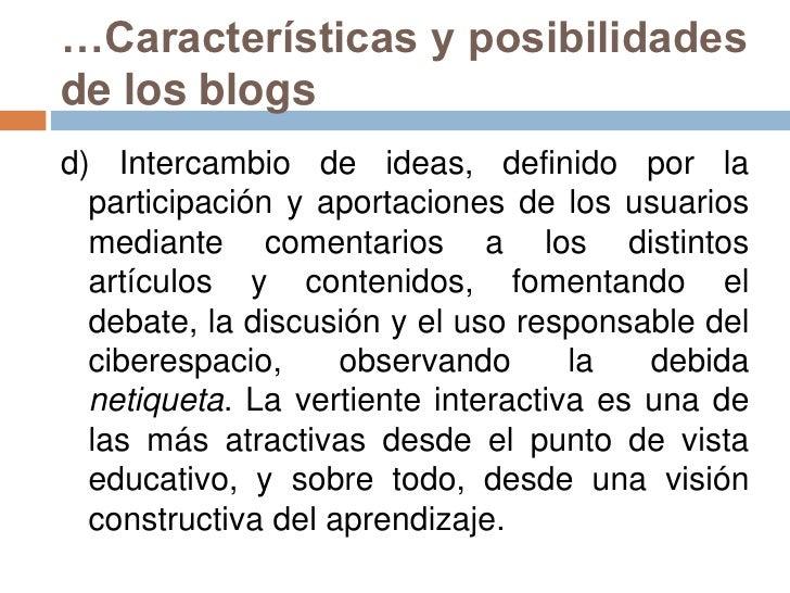 …Características y posibilidades de los blogs<br />d) Intercambio de ideas, definido por la participación y aportaciones d...