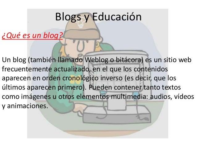 Blogs y Educación ¿Qué es un blog? Un blog (también llamado Weblog o bitácora) es un sitio web frecuentemente actualizado,...