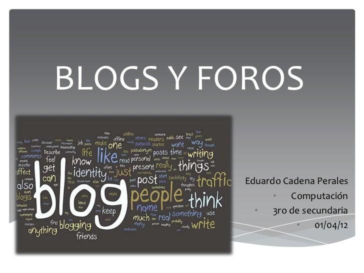 BLOGS Y FOROS        •   Eduardo Cadena Perales                  • Computación              • 3ro de secundaria           ...