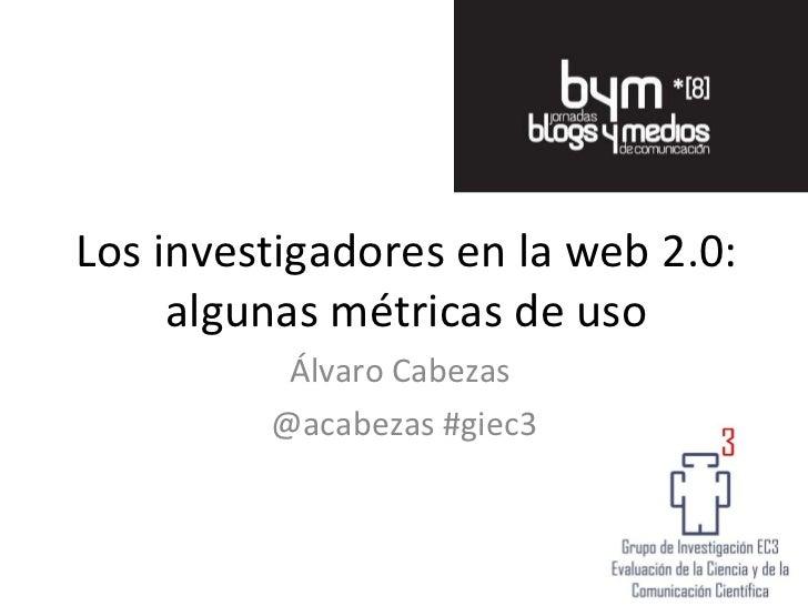 Los investigadores en la web 2.0: algunas métricas de uso Álvaro Cabezas  @acabezas #giec3