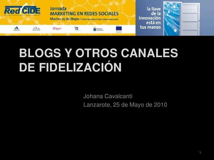 Blogs y otros Canales de Fidelización<br />Johana Cavalcanti<br />Lanzarote, 25 de Mayo de 2010<br />1<br />