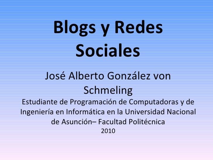 Blogs y Redes Sociales José Alberto González von Schmeling Estudiante de Programación de Computadoras y de Ingeniería en I...