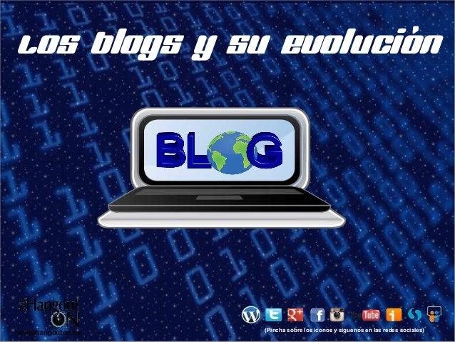 Los blogs y su evolución  www.hangouton.es  (Pincha sobre los iconos y síguenos en las redes sociales)