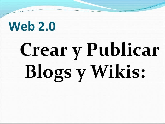 Web 2.0 Crear y Publicar Blogs y Wikis:
