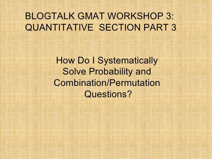 BLOGTALK GMAT WORKSHOP 3: QUANTITATIVE  SECTION PART 3 How Do I Systematically  Solve Probability and  Combination/Permuta...