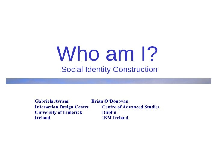 Who am I?   Social Identity Construction Gabriela Avram  Brian O'Donovan Interaction Design Centre  Centre of Advanced Stu...