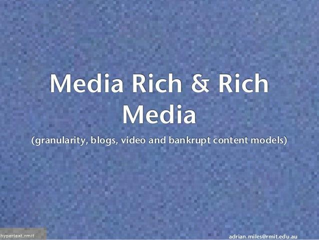 adrian.miles@rmit.edu.au Media Rich & Rich Media (granularity, blogs, video and bankrupt content models)