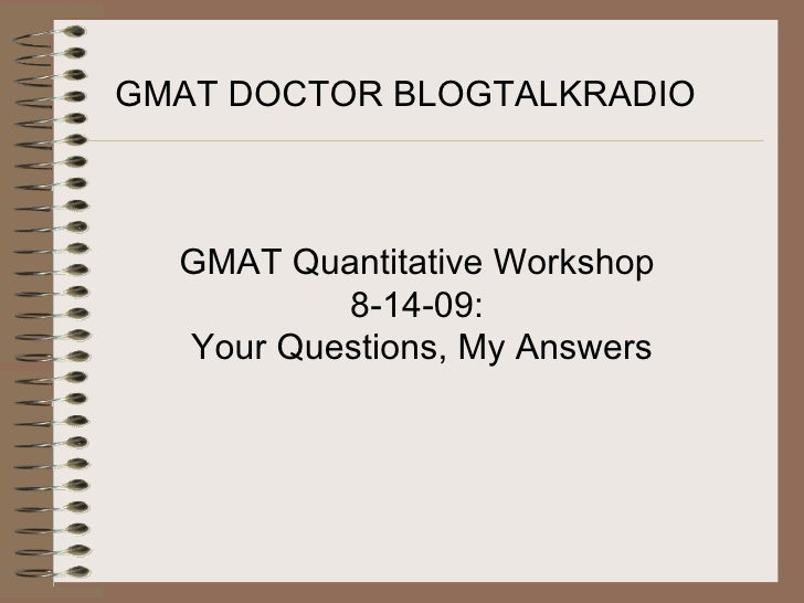 GMAT DOCTOR BLOGTALKRADIO GMAT Quantitative Workshop  8-14-09:  Your Questions, My Answers