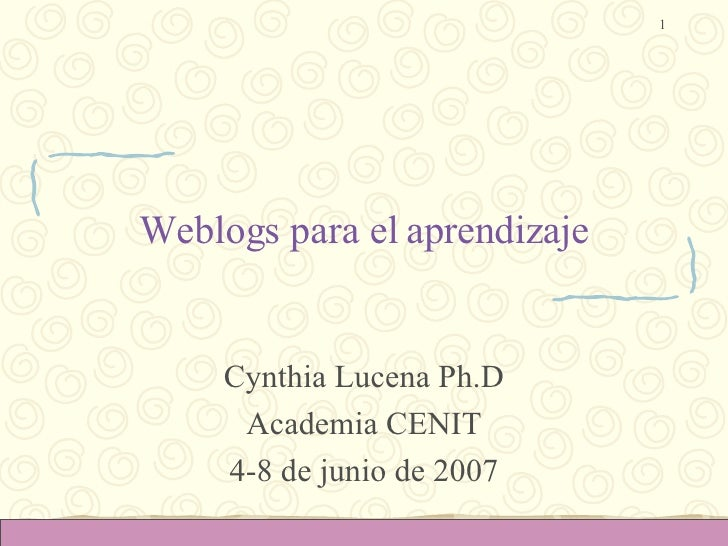 Weblogs para el aprendizaje Cynthia Lucena Ph.D Academia CENIT 4-8 de junio de 2007