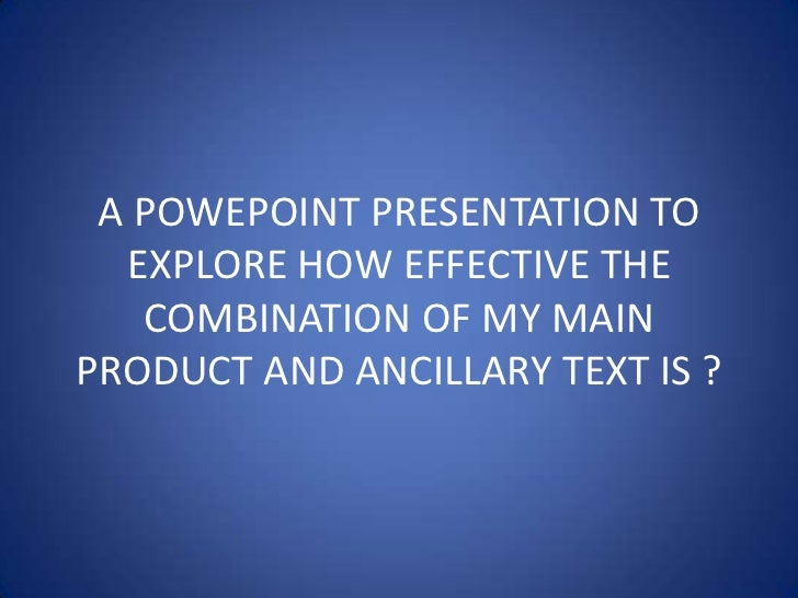 A POWEPOINT PRESENTATION TO EXPLORE HOW EFFECTIVE THE COMBINATION OF MY MAIN PRODUCT AND ANCILLARY TEXT IS ?<br />