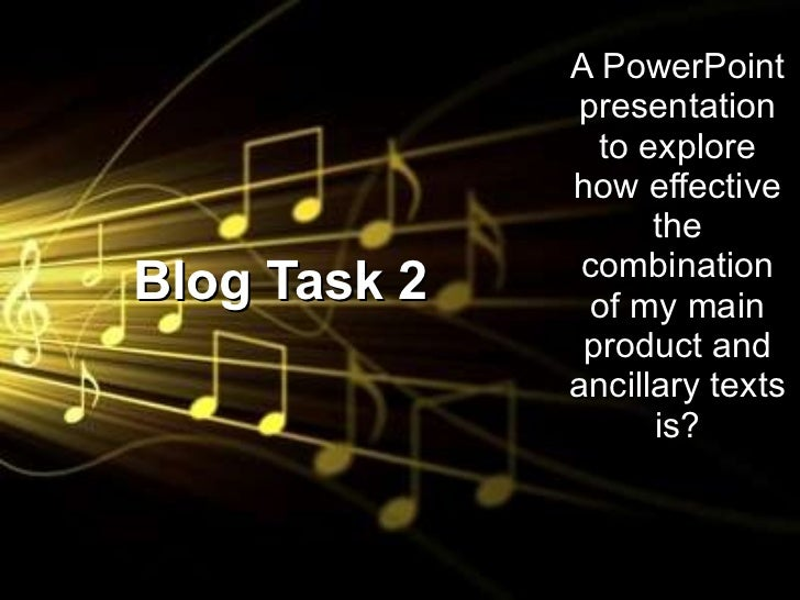 Blog Task 2 A PowerPoint presentation to explore how effective the combination of my main product and ancillary texts is?