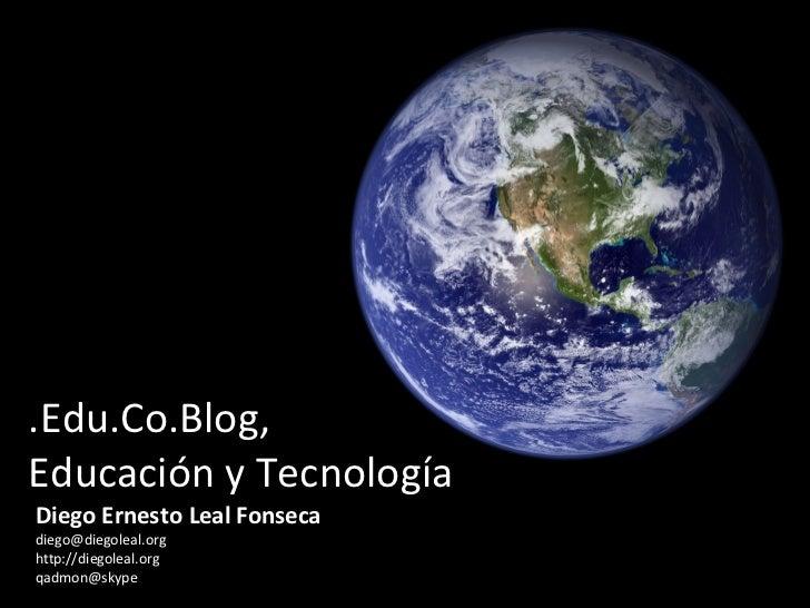 .Edu.Co.Blog,  Educación y Tecnología Diego Ernesto Leal Fonseca [email_address] http://diegoleal.org [email_address]