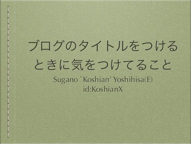 ブログのタイトルをつける ときに気をつけてること Sugano `Koshian' Yoshihisa(E) id:KoshianX